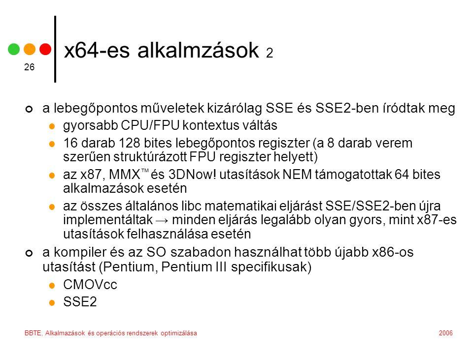 2006BBTE, Alkalmazások és operációs rendszerek optimizálása 26 x64-es alkalmzások 2 a lebegőpontos műveletek kizárólag SSE és SSE2-ben íródtak meg gyorsabb CPU/FPU kontextus váltás 16 darab 128 bites lebegőpontos regiszter (a 8 darab verem szerűen struktúrázott FPU regiszter helyett) az x87, MMX ™ és 3DNow.