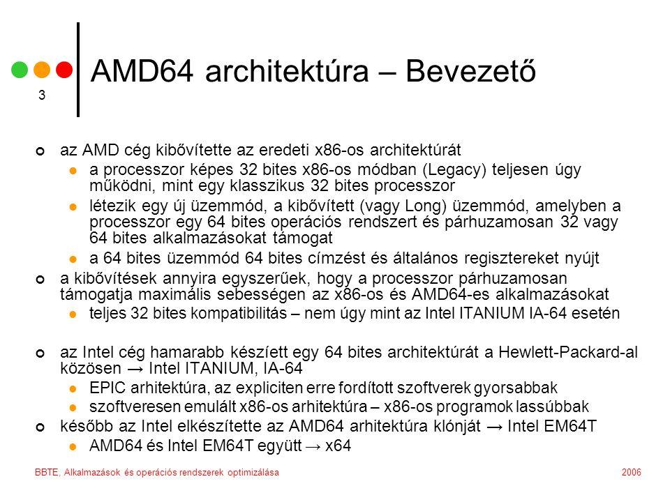 2006BBTE, Alkalmazások és operációs rendszerek optimizálása 3 AMD64 architektúra – Bevezető az AMD cég kibővítette az eredeti x86-os architektúrát a processzor képes 32 bites x86-os módban (Legacy) teljesen úgy működni, mint egy klasszikus 32 bites processzor létezik egy új üzemmód, a kibővített (vagy Long) üzemmód, amelyben a processzor egy 64 bites operációs rendszert és párhuzamosan 32 vagy 64 bites alkalmazásokat támogat a 64 bites üzemmód 64 bites címzést és általános regisztereket nyújt a kibővítések annyira egyszerűek, hogy a processzor párhuzamosan támogatja maximális sebességen az x86-os és AMD64-es alkalmazásokat teljes 32 bites kompatibilitás – nem úgy mint az Intel ITANIUM IA-64 esetén az Intel cég hamarabb készíett egy 64 bites architektúrát a Hewlett-Packard-al közösen → Intel ITANIUM, IA-64 EPIC arhitektúra, az expliciten erre fordított szoftverek gyorsabbak szoftveresen emulált x86-os arhitektúra – x86-os programok lassúbbak később az Intel elkészítette az AMD64 arhitektúra klónját → Intel EM64T AMD64 és Intel EM64T együtt → x64