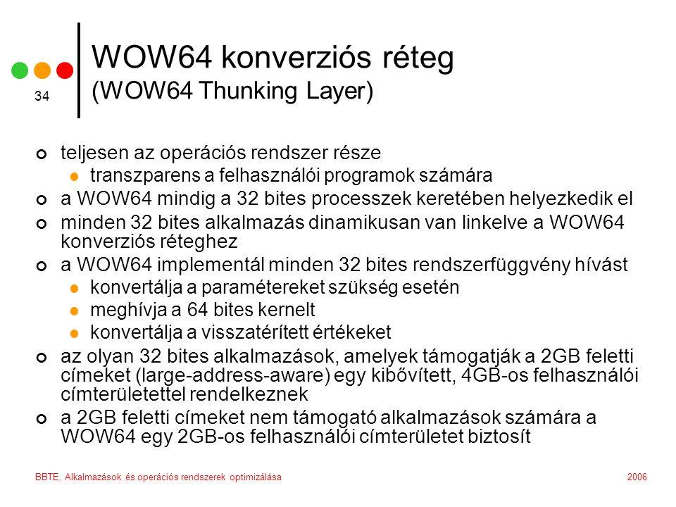 2006BBTE, Alkalmazások és operációs rendszerek optimizálása 34 WOW64 konverziós réteg (WOW64 Thunking Layer) teljesen az operációs rendszer része transzparens a felhasználói programok számára a WOW64 mindig a 32 bites processzek keretében helyezkedik el minden 32 bites alkalmazás dinamikusan van linkelve a WOW64 konverziós réteghez a WOW64 implementál minden 32 bites rendszerfüggvény hívást konvertálja a paramétereket szükség esetén meghívja a 64 bites kernelt konvertálja a visszatérített értékeket az olyan 32 bites alkalmazások, amelyek támogatják a 2GB feletti címeket (large-address-aware) egy kibővített, 4GB-os felhasználói címterületettel rendelkeznek a 2GB feletti címeket nem támogató alkalmazások számára a WOW64 egy 2GB-os felhasználói címterületet biztosít
