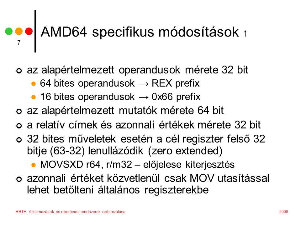 2006BBTE, Alkalmazások és operációs rendszerek optimizálása 7 AMD64 specifikus módosítások 1 az alapértelmezett operandusok mérete 32 bit 64 bites operandusok → REX prefix 16 bites operandusok → 0x66 prefix az alapértelmezett mutatók mérete 64 bit a relatív címek és azonnali értékek mérete 32 bit 32 bites műveletek esetén a cél regiszter felső 32 bitje (63-32) lenullázódik (zero extended) MOVSXD r64, r/m32 – előjelese kiterjesztés azonnali értéket közvetlenül csak MOV utasítással lehet betölteni általános regiszterekbe