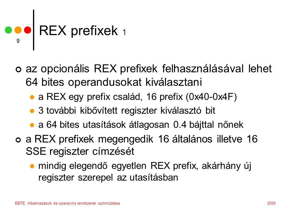 2006BBTE, Alkalmazások és operációs rendszerek optimizálása 9 REX prefixek 1 az opcionális REX prefixek felhasználásával lehet 64 bites operandusokat kiválasztani a REX egy prefix család, 16 prefix (0x40-0x4F) 3 további kibővített regiszter kiválasztó bit a 64 bites utasítások átlagosan 0.4 bájttal nőnek a REX prefixek megengedik 16 általános illetve 16 SSE regiszter címzését mindig elegendő egyetlen REX prefix, akárhány új regiszter szerepel az utasításban
