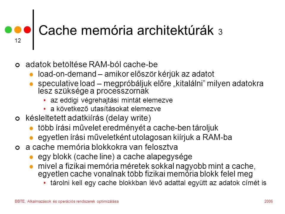 """2006BBTE, Alkalmazások és operációs rendszerek optimizálása 12 Cache memória architektúrák 3 adatok betöltése RAM-ból cache-be load-on-demand – amikor először kérjük az adatot speculative load – megpróbáljuk előre """"kitalálni milyen adatokra lesz szüksége a processzornak az eddigi végrehajtási mintát elemezve a következő utasításokat elemezve késleltetett adatkiírás (delay write) több írási művelet eredményét a cache-ben tároljuk egyetlen írási műveletként utolagosan kiírjuk a RAM-ba a cache memória blokkokra van felosztva egy blokk (cache line) a cache alapegysége mivel a fizikai memória méretek sokkal nagyobb mint a cache, egyetlen cache vonalnak több fizikai memória blokk felel meg tárolni kell egy cache blokkban lévő adattal együtt az adatok címét is"""