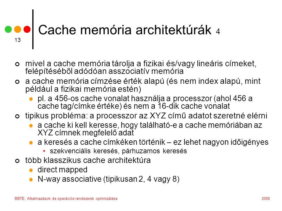 2006BBTE, Alkalmazások és operációs rendszerek optimizálása 13 Cache memória architektúrák 4 mivel a cache memória tárolja a fizikai és/vagy lineáris címeket, felépítéséből adódóan asszociatív memória a cache memória címzése érték alapú (és nem index alapú, mint például a fizikai memória estén) pl.