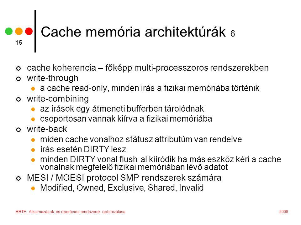 2006BBTE, Alkalmazások és operációs rendszerek optimizálása 15 Cache memória architektúrák 6 cache koherencia – főképp multi-processzoros rendszerekben write-through a cache read-only, minden írás a fizikai memóriába történik write-combining az írások egy átmeneti bufferben tárolódnak csoportosan vannak kiírva a fizikai memóriába write-back miden cache vonalhoz státusz attributúm van rendelve írás esetén DIRTY lesz minden DIRTY vonal flush-al kiíródik ha más eszköz kéri a cache vonalnak megfelelő fizikai memóriában lévő adatot MESI / MOESI protocol SMP rendszerek számára Modified, Owned, Exclusive, Shared, Invalid