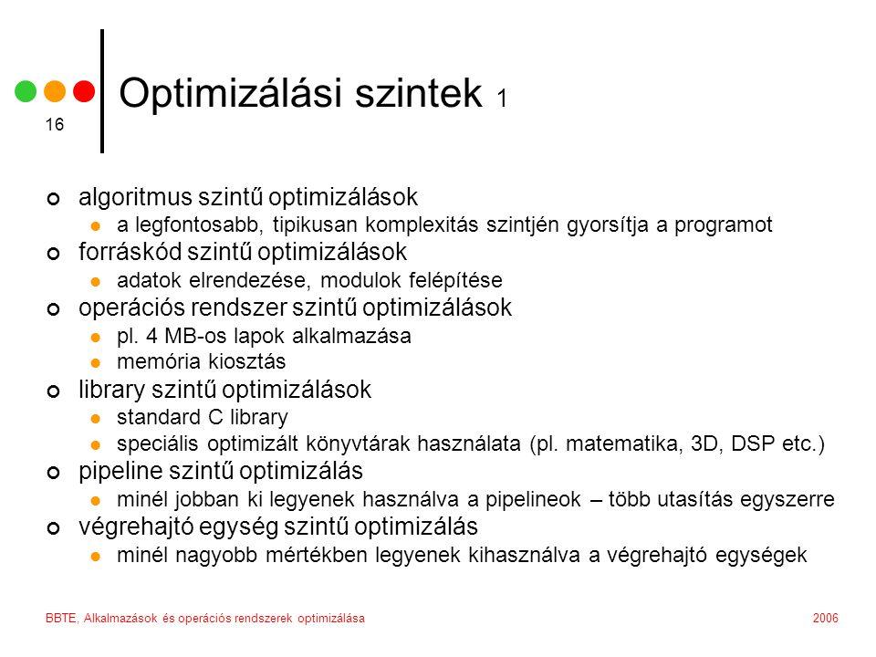 2006BBTE, Alkalmazások és operációs rendszerek optimizálása 16 Optimizálási szintek 1 algoritmus szintű optimizálások a legfontosabb, tipikusan komplexitás szintjén gyorsítja a programot forráskód szintű optimizálások adatok elrendezése, modulok felépítése operációs rendszer szintű optimizálások pl.