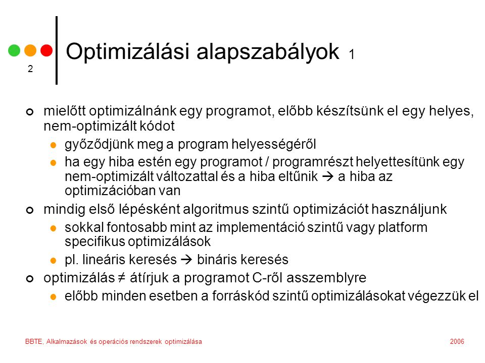 BBTE, Alkalmazások és operációs rendszerek optimizálása 2 Optimizálási alapszabályok 1 mielőtt optimizálnánk egy programot, előbb készítsünk el egy helyes, nem-optimizált kódot győződjünk meg a program helyességéről ha egy hiba estén egy programot / programrészt helyettesítünk egy nem-optimizált változattal és a hiba eltűnik  a hiba az optimizációban van mindig első lépésként algoritmus szintű optimizációt használjunk sokkal fontosabb mint az implementáció szintű vagy platform specifikus optimizálások pl.