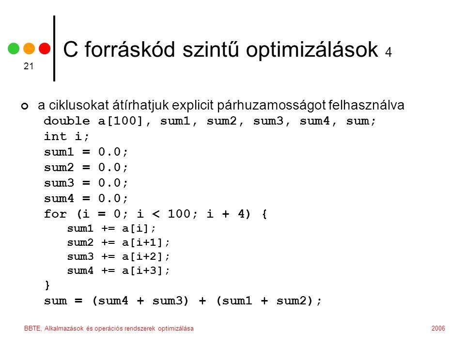 2006BBTE, Alkalmazások és operációs rendszerek optimizálása 21 C forráskód szintű optimizálások 4 a ciklusokat átírhatjuk explicit párhuzamosságot felhasználva double a[100], sum1, sum2, sum3, sum4, sum; int i; sum1 = 0.0; sum2 = 0.0; sum3 = 0.0; sum4 = 0.0; for (i = 0; i < 100; i + 4) { sum1 += a[i]; sum2 += a[i+1]; sum3 += a[i+2]; sum4 += a[i+3]; } sum = (sum4 + sum3) + (sum1 + sum2);
