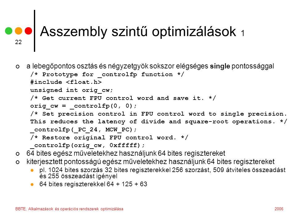 2006BBTE, Alkalmazások és operációs rendszerek optimizálása 22 Asszembly szintű optimizálások 1 a lebegőpontos osztás és négyzetgyök sokszor elégséges single pontossággal /* Prototype for _controlfp function */ #include unsigned int orig_cw; /* Get current FPU control word and save it.