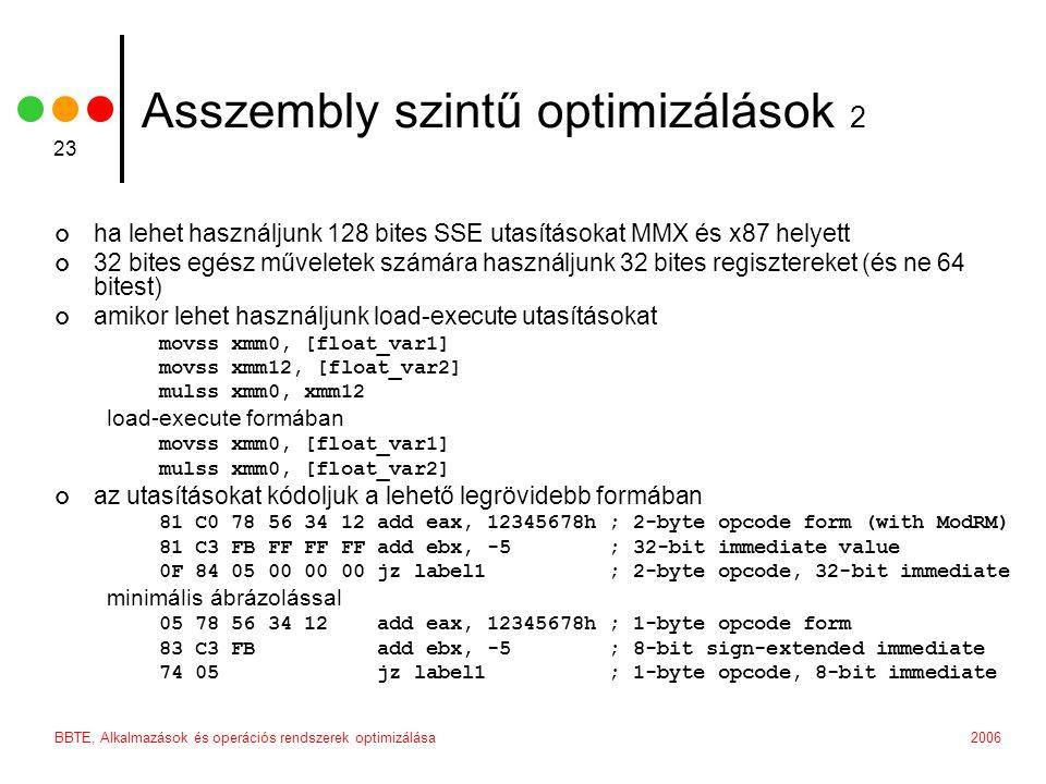 2006BBTE, Alkalmazások és operációs rendszerek optimizálása 23 Asszembly szintű optimizálások 2 ha lehet használjunk 128 bites SSE utasításokat MMX és x87 helyett 32 bites egész műveletek számára használjunk 32 bites regisztereket (és ne 64 bitest) amikor lehet használjunk load-execute utasításokat movss xmm0, [float_var1] movss xmm12, [float_var2] mulss xmm0, xmm12 load-execute formában movss xmm0, [float_var1] mulss xmm0, [float_var2] az utasításokat kódoljuk a lehető legrövidebb formában 81 C0 78 56 34 12 add eax, 12345678h ; 2-byte opcode form (with ModRM) 81 C3 FB FF FF FF add ebx, -5 ; 32-bit immediate value 0F 84 05 00 00 00 jz label1 ; 2-byte opcode, 32-bit immediate minimális ábrázolással 05 78 56 34 12 add eax, 12345678h ; 1-byte opcode form 83 C3 FB add ebx, -5 ; 8-bit sign-extended immediate 74 05 jz label1 ; 1-byte opcode, 8-bit immediate
