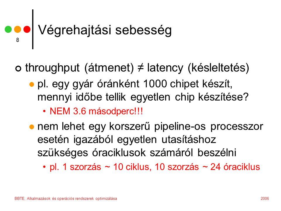 2006BBTE, Alkalmazások és operációs rendszerek optimizálása 8 Végrehajtási sebesség throughput (átmenet) ≠ latency (késleltetés) pl.