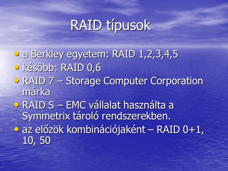 RAID típusok RAID típusok a Berkley egyetem: RAID 1,2,3,4,5 a Berkley egyetem: RAID 1,2,3,4,5 késöbb: RAID 0,6 késöbb: RAID 0,6 RAID 7 – Storage Computer Corporation márka RAID 7 – Storage Computer Corporation márka RAID S – EMC vállalat használta a Symmetrix tároló rendszerekben.