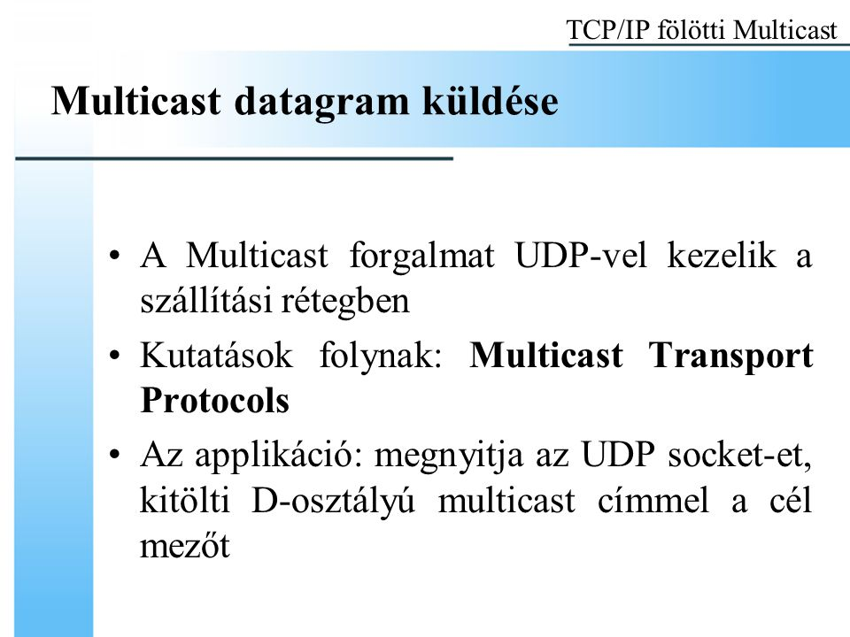 Multicast datagram küldése A Multicast forgalmat UDP-vel kezelik a szállítási rétegben Kutatások folynak: Multicast Transport Protocols Az applikáció: