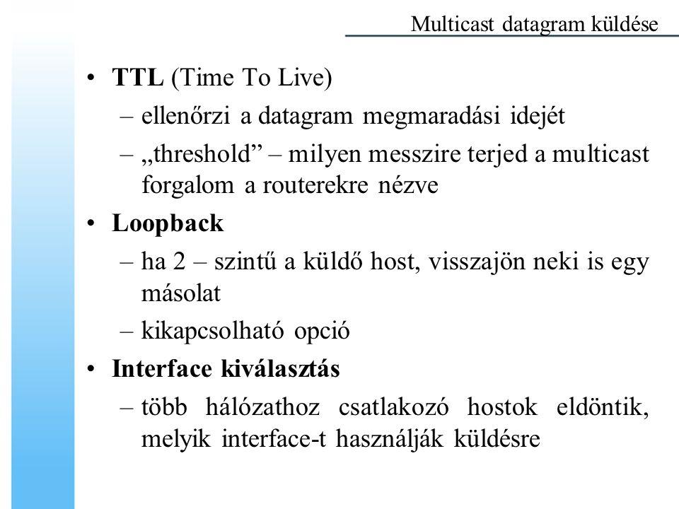 """TTL (Time To Live) –ellenőrzi a datagram megmaradási idejét –""""threshold – milyen messzire terjed a multicast forgalom a routerekre nézve Loopback –ha 2 – szintű a küldő host, visszajön neki is egy másolat –kikapcsolható opció Interface kiválasztás –több hálózathoz csatlakozó hostok eldöntik, melyik interface-t használják küldésre Multicast datagram küldése"""