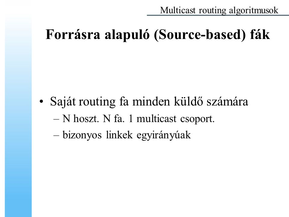 Forrásra alapuló (Source-based) fák Saját routing fa minden küldő számára –N hoszt. N fa. 1 multicast csoport. –bizonyos linkek egyirányúak Multicast