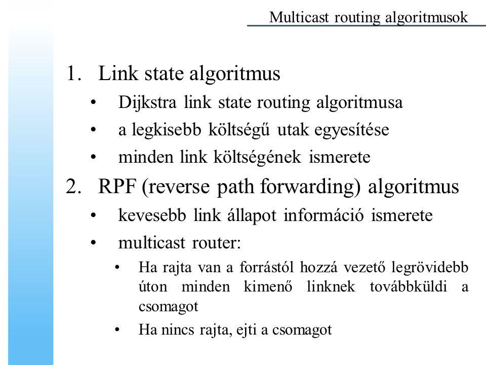 1.Link state algoritmus Dijkstra link state routing algoritmusa a legkisebb költségű utak egyesítése minden link költségének ismerete 2.RPF (reverse path forwarding) algoritmus kevesebb link állapot információ ismerete multicast router: Ha rajta van a forrástól hozzá vezető legrövidebb úton minden kimenő linknek továbbküldi a csomagot Ha nincs rajta, ejti a csomagot Multicast routing algoritmusok