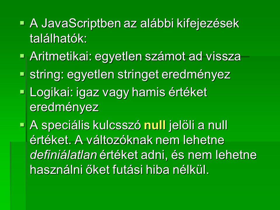  A JavaScriptben az alábbi kifejezések találhatók:  Aritmetikai: egyetlen számot ad vissza  string: egyetlen stringet eredményez  Logikai: igaz va