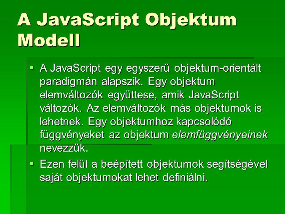 A JavaScript Objektum Modell  A JavaScript egy egyszerű objektum-orientált paradigmán alapszik. Egy objektum elemváltozók együttese, amik JavaScript