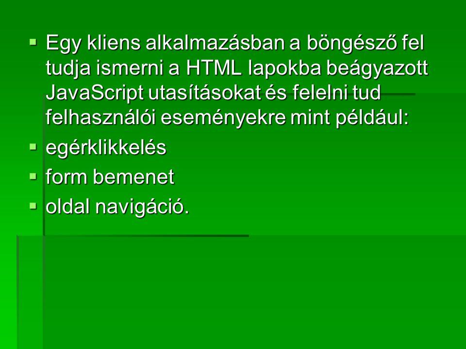  Egy kliens alkalmazásban a böngésző fel tudja ismerni a HTML lapokba beágyazott JavaScript utasításokat és felelni tud felhasználói eseményekre mint
