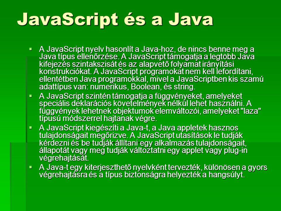 JavaScript és a Java  A JavaScript nyelv hasonlít a Java-hoz, de nincs benne meg a Java típus ellenőrzése. A JavaScript támogatja a legtöbb Java kife