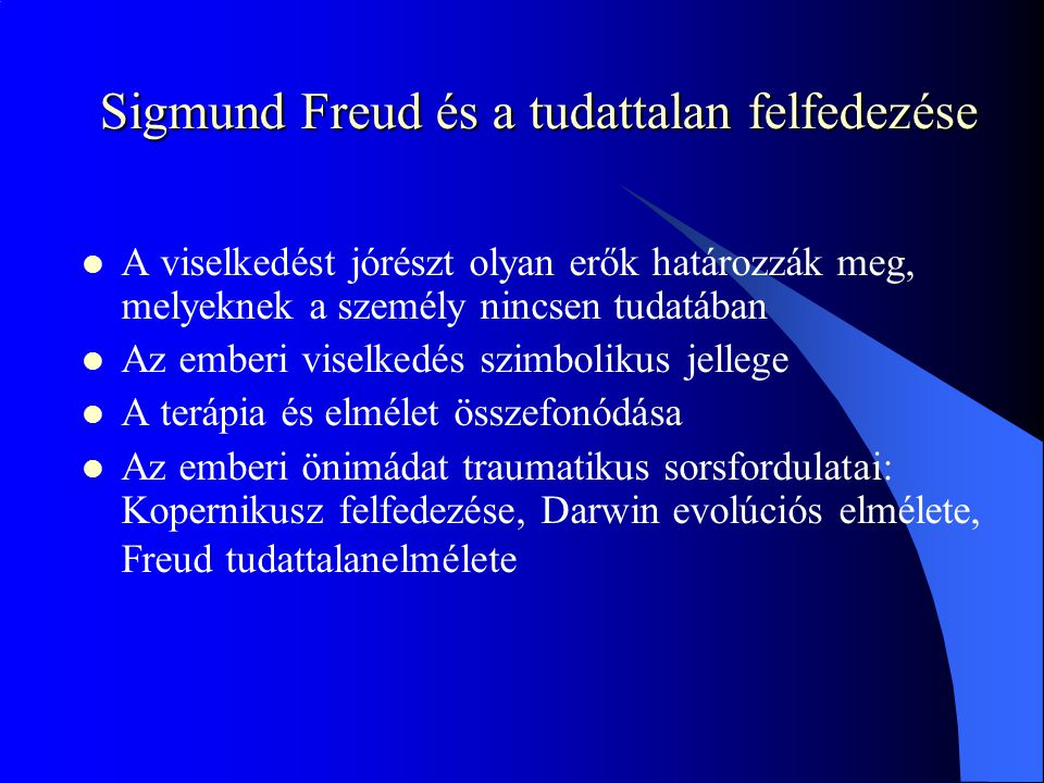 Sigmund Freud és a tudattalan felfedezése A viselkedést jórészt olyan erők határozzák meg, melyeknek a személy nincsen tudatában Az emberi viselkedés szimbolikus jellege A terápia és elmélet összefonódása Az emberi önimádat traumatikus sorsfordulatai: Kopernikusz felfedezése, Darwin evolúciós elmélete, Freud tudattalanelmélete