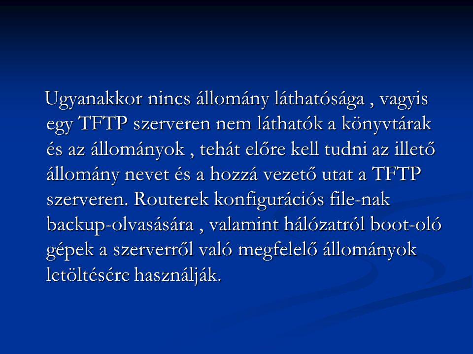 Ugyanakkor nincs állomány láthatósága, vagyis egy TFTP szerveren nem láthatók a könyvtárak és az állományok, tehát előre kell tudni az illető állomány