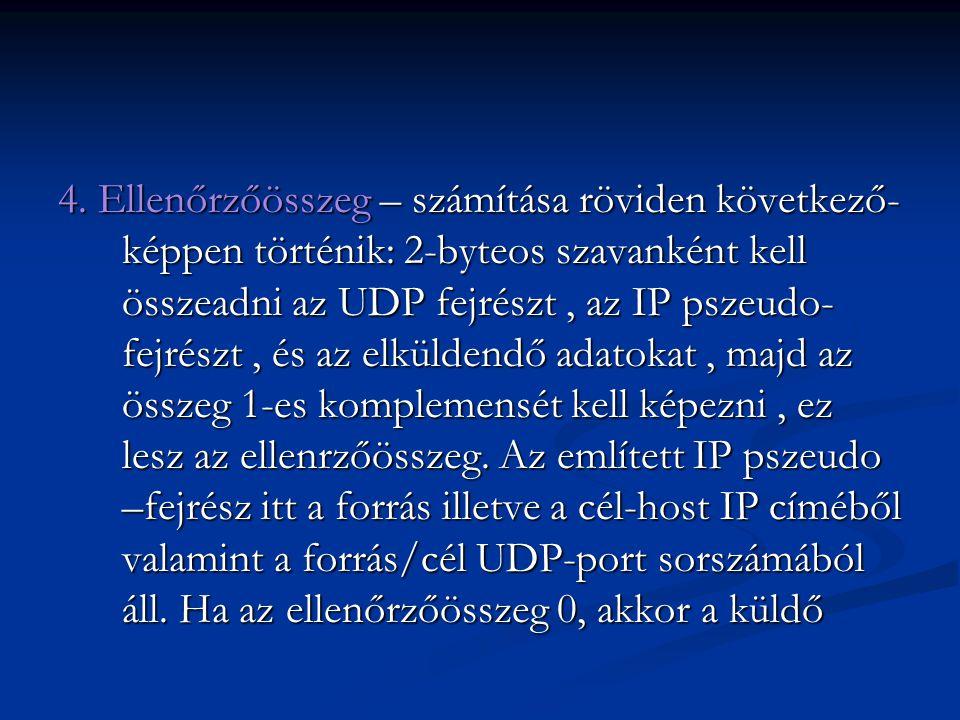 4. Ellenőrzőösszeg – számítása röviden következő- képpen történik: 2-byteos szavanként kell összeadni az UDP fejrészt, az IP pszeudo- fejrészt, és az