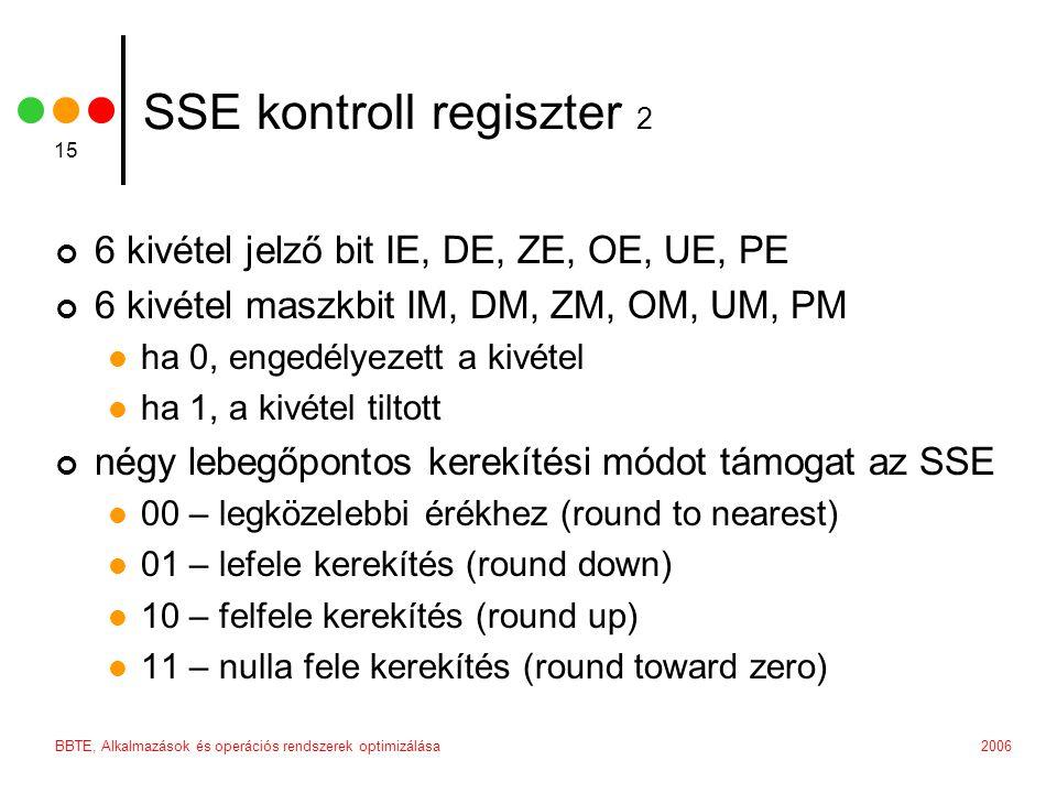 2006BBTE, Alkalmazások és operációs rendszerek optimizálása 15 SSE kontroll regiszter 2 6 kivétel jelző bit IE, DE, ZE, OE, UE, PE 6 kivétel maszkbit IM, DM, ZM, OM, UM, PM ha 0, engedélyezett a kivétel ha 1, a kivétel tiltott négy lebegőpontos kerekítési módot támogat az SSE 00 – legközelebbi érékhez (round to nearest) 01 – lefele kerekítés (round down) 10 – felfele kerekítés (round up) 11 – nulla fele kerekítés (round toward zero)