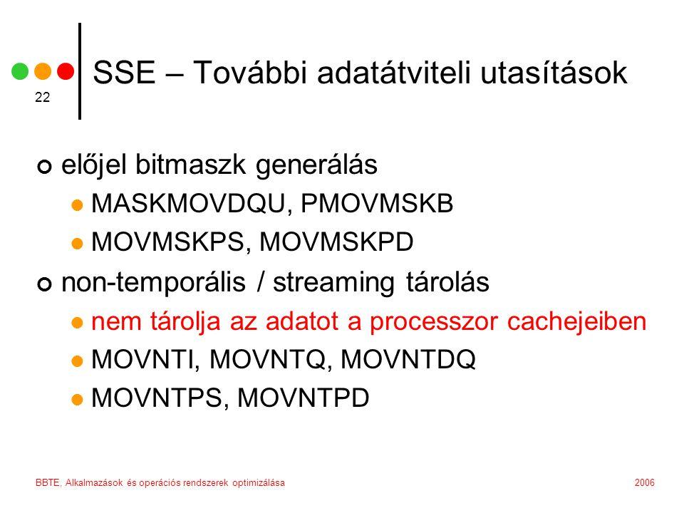 2006BBTE, Alkalmazások és operációs rendszerek optimizálása 22 SSE – További adatátviteli utasítások előjel bitmaszk generálás MASKMOVDQU, PMOVMSKB MOVMSKPS, MOVMSKPD non-temporális / streaming tárolás nem tárolja az adatot a processzor cachejeiben MOVNTI, MOVNTQ, MOVNTDQ MOVNTPS, MOVNTPD