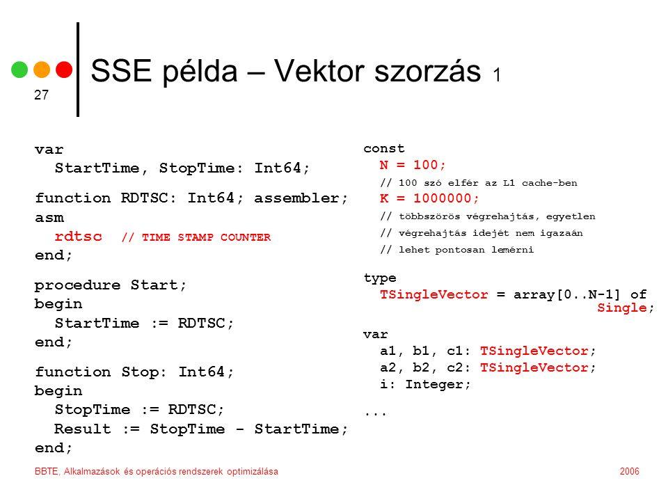 2006BBTE, Alkalmazások és operációs rendszerek optimizálása 27 SSE példa – Vektor szorzás 1 var StartTime, StopTime: Int64; function RDTSC: Int64; assembler; asm rdtsc // TIME STAMP COUNTER end; procedure Start; begin StartTime := RDTSC; end; function Stop: Int64; begin StopTime := RDTSC; Result := StopTime - StartTime; end; const N = 100; // 100 szó elfér az L1 cache-ben K = 1000000; // többszörös végrehajtás, egyetlen // végrehajtás idejét nem igazaán // lehet pontosan lemérni type TSingleVector = array[0..N-1] of Single; var a1, b1, c1: TSingleVector; a2, b2, c2: TSingleVector; i: Integer;...