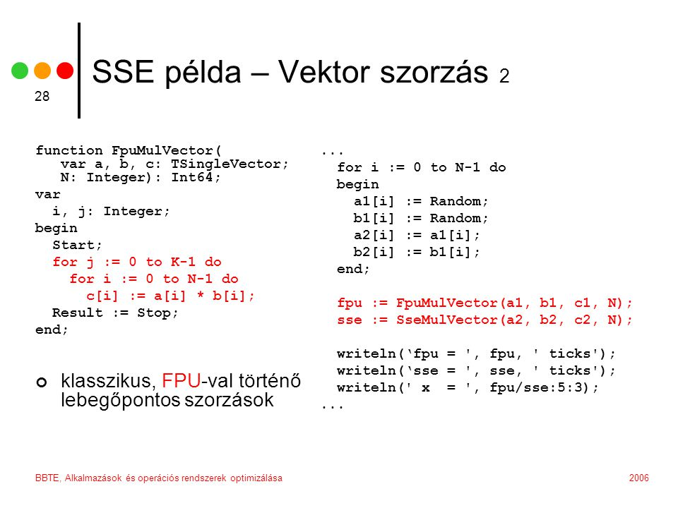 2006BBTE, Alkalmazások és operációs rendszerek optimizálása 28 SSE példa – Vektor szorzás 2 function FpuMulVector( var a, b, c: TSingleVector; N: Integer): Int64; var i, j: Integer; begin Start; for j := 0 to K-1 do for i := 0 to N-1 do c[i] := a[i] * b[i]; Result := Stop; end; klasszikus, FPU-val történő lebegőpontos szorzások...