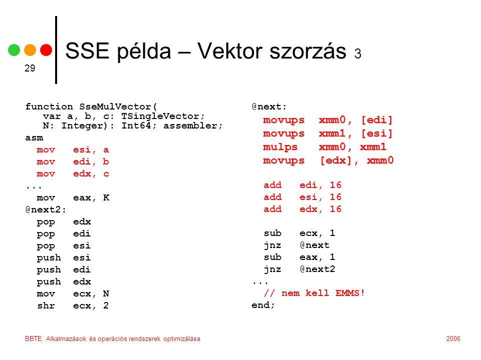 2006BBTE, Alkalmazások és operációs rendszerek optimizálása 29 SSE példa – Vektor szorzás 3 function SseMulVector( var a, b, c: TSingleVector; N: Integer): Int64; assembler; asm mov esi, a mov edi, b mov edx, c...