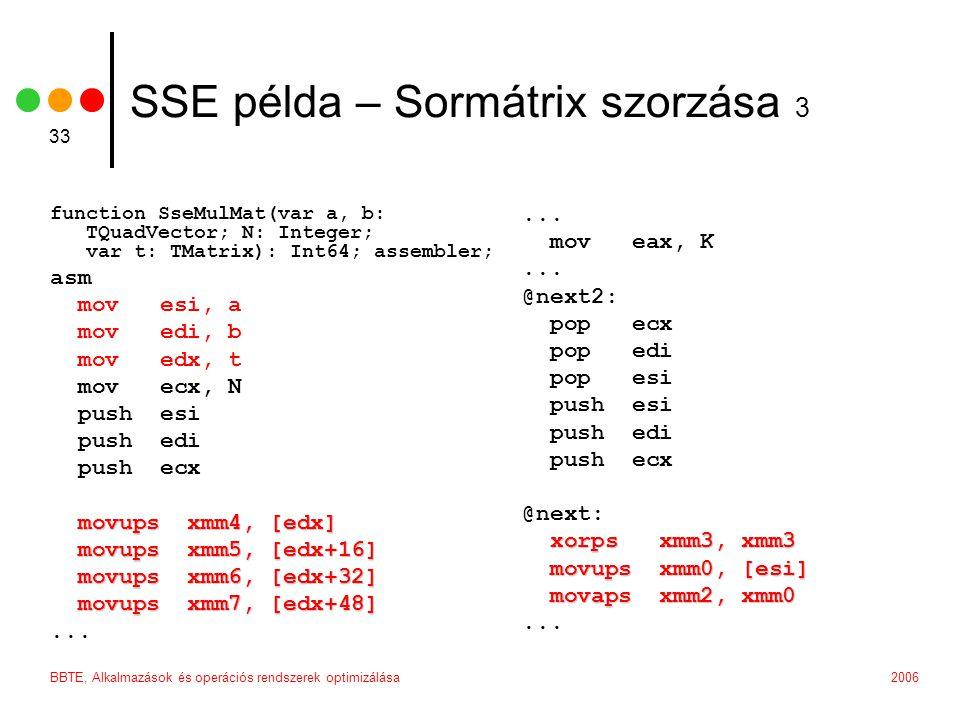 2006BBTE, Alkalmazások és operációs rendszerek optimizálása 33 SSE példa – Sormátrix szorzása 3 function SseMulMat(var a, b: TQuadVector; N: Integer; var t: TMatrix): Int64; assembler; asm mov esi, a mov edi, b mov edx, t mov ecx, N push esi push edi push ecx movups xmm4, [edx] movups xmm5, [edx+16] movups xmm5, [edx+16] movups xmm6, [edx+32] movups xmm6, [edx+32] movups xmm7, [edx+48] movups xmm7, [edx+48]...