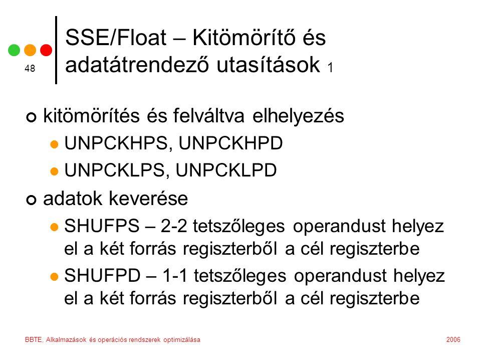 2006BBTE, Alkalmazások és operációs rendszerek optimizálása 48 SSE/Float – Kitömörítő és adatátrendező utasítások 1 kitömörítés és felváltva elhelyezés UNPCKHPS, UNPCKHPD UNPCKLPS, UNPCKLPD adatok keverése SHUFPS – 2-2 tetszőleges operandust helyez el a két forrás regiszterből a cél regiszterbe SHUFPD – 1-1 tetszőleges operandust helyez el a két forrás regiszterből a cél regiszterbe