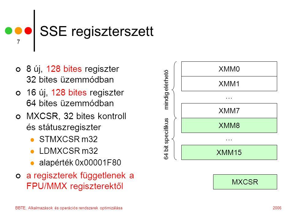 2006BBTE, Alkalmazások és operációs rendszerek optimizálása 7 SSE regiszterszett 8 új, 128 bites regiszter 32 bites üzemmódban 16 új, 128 bites regiszter 64 bites üzemmódban MXCSR, 32 bites kontroll és státuszregiszter STMXCSR m32 LDMXCSR m32 alapérték 0x00001F80 a regiszterek függetlenek a FPU/MMX regiszterektől XMM0 XMM1 XMM7 XMM8 XMM15 … … MXCSR mindig elérhető 64 bit specifikus