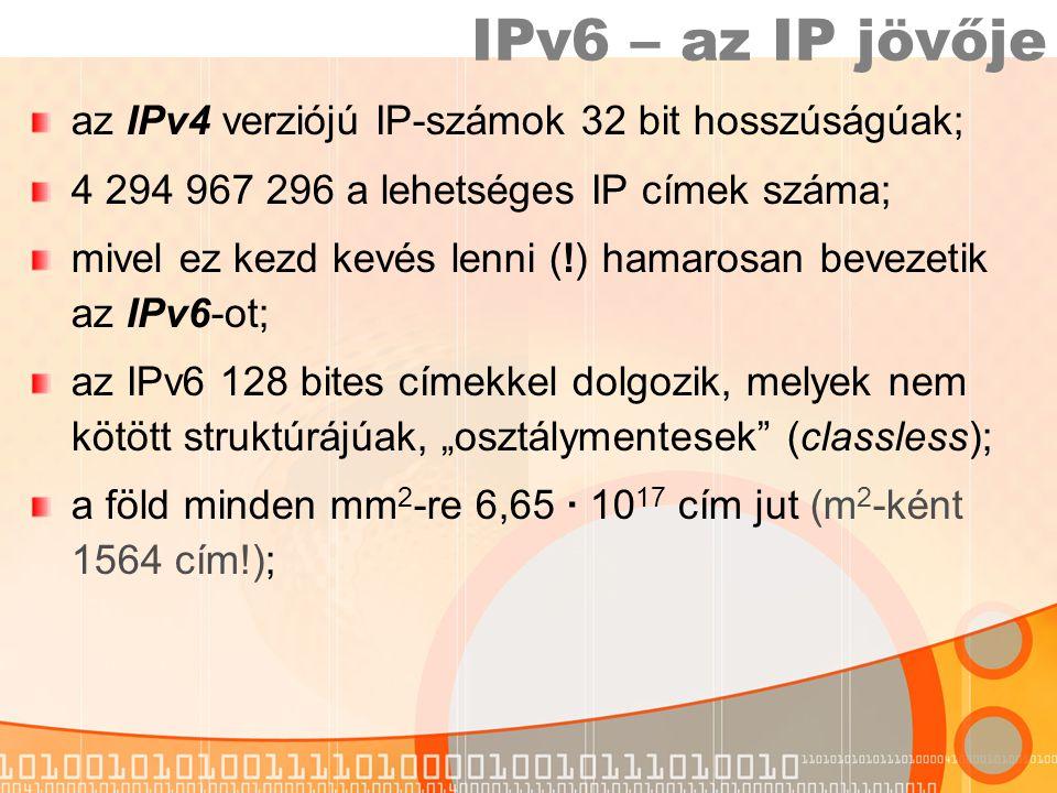 """IPv6 – az IP jövője az IPv4 verziójú IP-számok 32 bit hosszúságúak; 4 294 967 296 a lehetséges IP címek száma; mivel ez kezd kevés lenni (!) hamarosan bevezetik az IPv6-ot; az IPv6 128 bites címekkel dolgozik, melyek nem kötött struktúrájúak, """"osztálymentesek (classless); a föld minden mm 2 -re 6,65 ∙ 10 17 cím jut (m 2 -ként 1564 cím!);"""