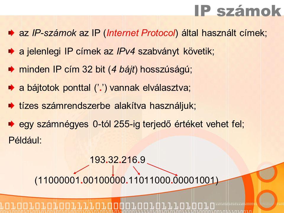 IP számok az IP-számok az IP (Internet Protocol) által használt címek; a jelenlegi IP címek az IPv4 szabványt követik; minden IP cím 32 bit (4 bájt) hosszúságú; a bájtotok ponttal ('.') vannak elválasztva; tízes számrendszerbe alakítva használjuk; egy számnégyes 0-tól 255-ig terjedő értéket vehet fel; Például: 193.32.216.9 (11000001.00100000.11011000.00001001)