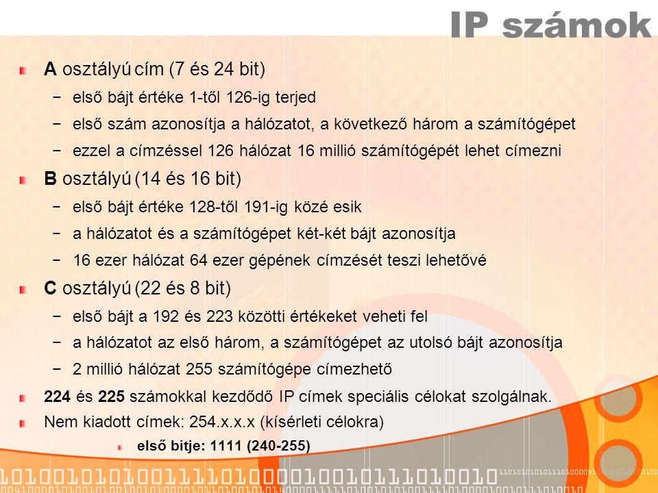 A osztályú cím (7 és 24 bit) −első bájt értéke 1-től 126-ig terjed −első szám azonosítja a hálózatot, a következő három a számítógépet −ezzel a címzéssel 126 hálózat 16 millió számítógépét lehet címezni B osztályú (14 és 16 bit) − első bájt értéke 128-től 191-ig közé esik − a hálózatot és a számítógépet két-két bájt azonosítja − 16 ezer hálózat 64 ezer gépének címzését teszi lehetővé C osztályú (22 és 8 bit) −első bájt a 192 és 223 közötti értékeket veheti fel −a hálózatot az első három, a számítógépet az utolsó bájt azonosítja −2 millió hálózat 255 számítógépe címezhető 224 és 225 számokkal kezdődő IP címek speciális célokat szolgálnak.