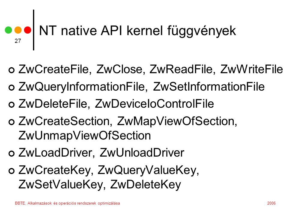 2006BBTE, Alkalmazások és operációs rendszerek optimizálása 27 NT native API kernel függvények ZwCreateFile, ZwClose, ZwReadFile, ZwWriteFile ZwQueryInformationFile, ZwSetInformationFile ZwDeleteFile, ZwDeviceIoControlFile ZwCreateSection, ZwMapViewOfSection, ZwUnmapViewOfSection ZwLoadDriver, ZwUnloadDriver ZwCreateKey, ZwQueryValueKey, ZwSetValueKey, ZwDeleteKey