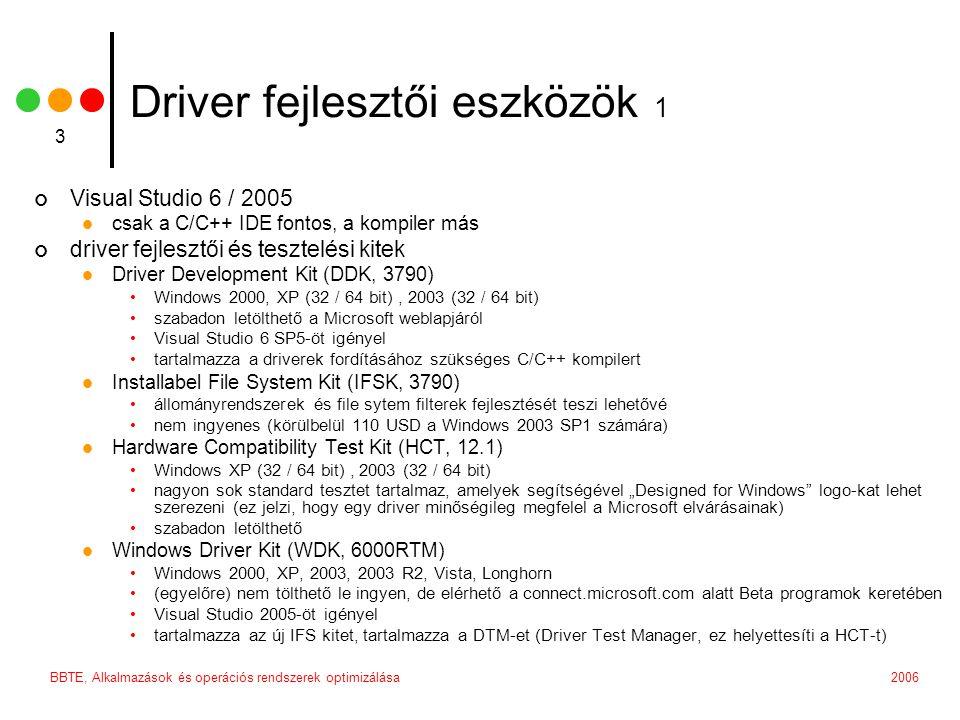 2006BBTE, Alkalmazások és operációs rendszerek optimizálása 4 Driver fejlesztői eszközök 2 DDKBUILD.BAT megkönnyíti a driverek fordítását különböző platformok számára OsrLoader lehetővé teszi a driverek gyors regisztrálását és indítását/leállítását PoolTag nyomon követi a paged/non-paged kernel memória allokálását ProcessExplorer egy, a Task Manager-t helyettesitő, sokkal erőteljesebb processz manager DbgView lehetővé teszi a debug / trace üzenetek nyomon kötevését, akár remote számítógépről is PreFAST a WDK része, statikus C forráskód ellemző erőteljesebbek szűri ki a hibákat, mint a C fordító DeviceTree a device és driver objektumokat és azok hierarchikus kapcsolatát lehet böngészni vele WinObj a teljes NT objktum névteret (objet namespace) láthatóvá teszi RegMon / FileMon nyomon követi a Windows Registry és a Windows FS I/O műveleteit Windows Debugging Tools – WinDBG kernel módbeli debugger, akár remote számítógépek számára is