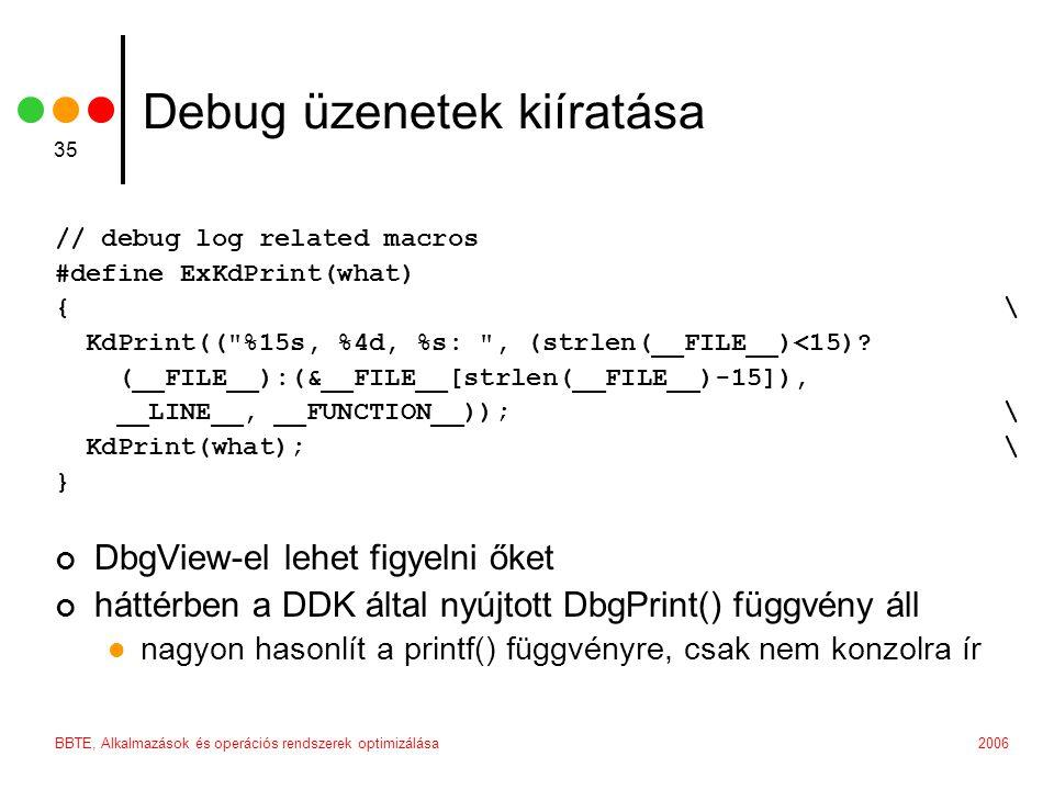 2006BBTE, Alkalmazások és operációs rendszerek optimizálása 35 Debug üzenetek kiíratása // debug log related macros #define ExKdPrint(what) {\ KdPrint