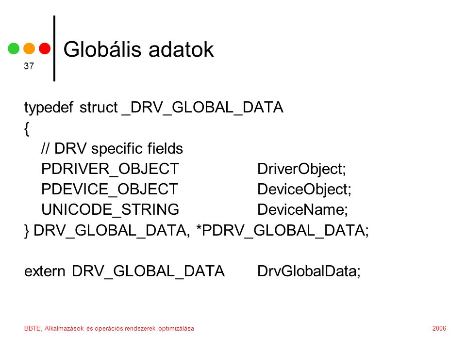 2006BBTE, Alkalmazások és operációs rendszerek optimizálása 37 Globális adatok typedef struct _DRV_GLOBAL_DATA { // DRV specific fields PDRIVER_OBJECT DriverObject; PDEVICE_OBJECT DeviceObject; UNICODE_STRING DeviceName; } DRV_GLOBAL_DATA, *PDRV_GLOBAL_DATA; extern DRV_GLOBAL_DATA DrvGlobalData;
