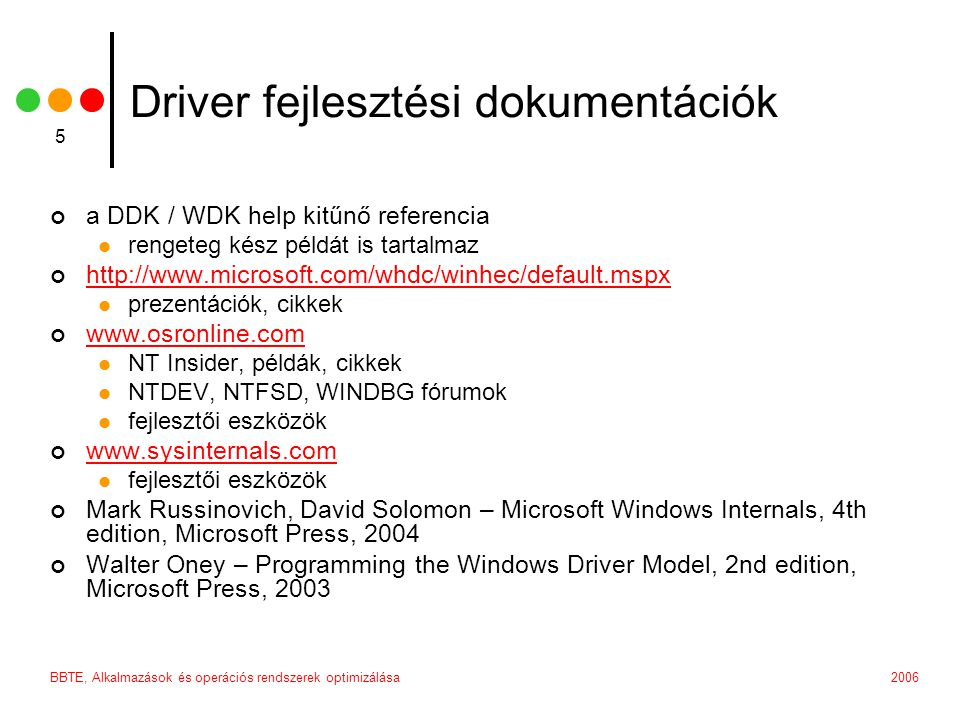 2006BBTE, Alkalmazások és operációs rendszerek optimizálása 36 Egy minimális driver szerkezete csak DriverEntry és DriverUnload initializálás és deinicializálás jó kezdeti példa egyszerű forráskód szerkezet driverver.h – driver verzió konstansok, külön állományban; leegyszerűsíti a build number increment megoldásokat driver.h – általános definíciók prototypes.h – függvény prototipusok driver.c – általános driver függvények ez a szerkezet könnyen bővíthető