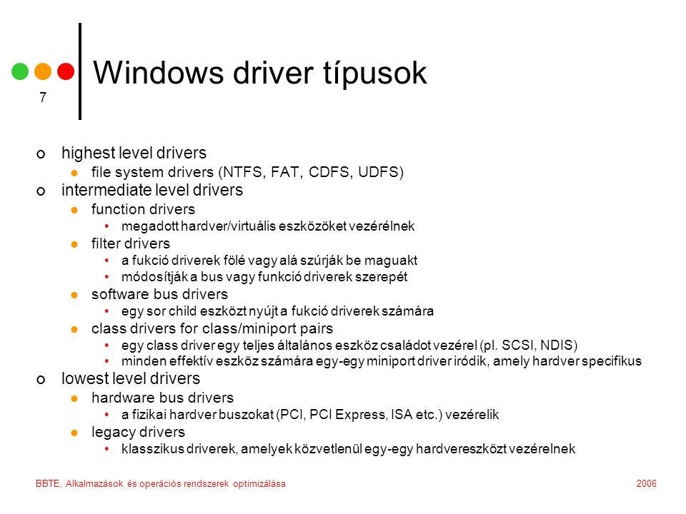 2006BBTE, Alkalmazások és operációs rendszerek optimizálása 8 Általános NT kernel driver elvárások hordozhatóság szinte kivétel nélkül 100%-an C-ben íródnak a Windows-al csak a DDK általá támogatott interfészeken keresztül kommunikálnak konfigurálhatóság dinamikusan reagál a hardver változásaira független attól, hogy altta / fölötte hány más filter driver helyezkedik el always preemtible, always interruptible minden szál megszakítható minden ISR megszakítható egy nagyobb IRQL szinten lévő ISR által multiprocessor safe objektum alapú architektúra driver, device, file stb.