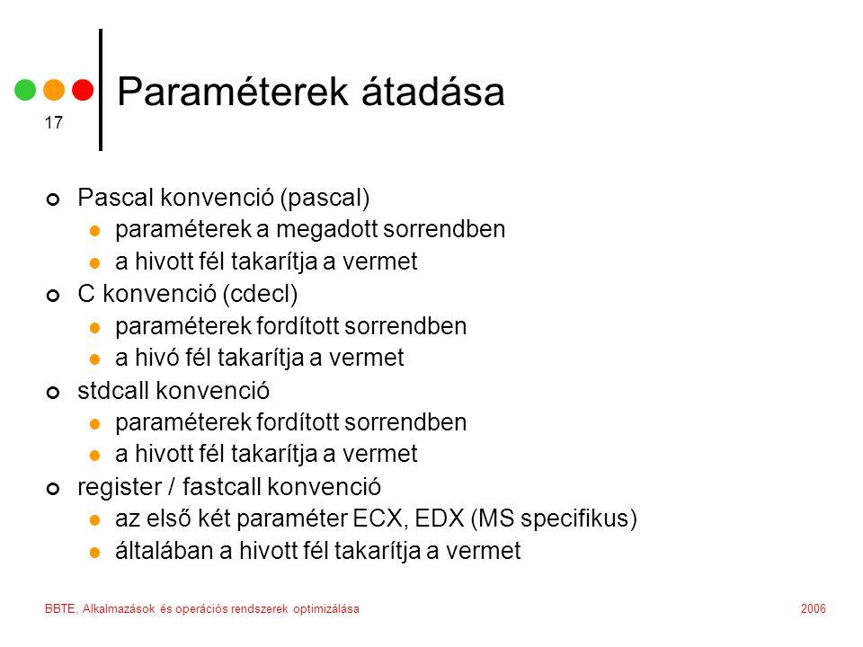 2006BBTE, Alkalmazások és operációs rendszerek optimizálása 17 Paraméterek átadása Pascal konvenció (pascal) paraméterek a megadott sorrendben a hivott fél takarítja a vermet C konvenció (cdecl) paraméterek fordított sorrendben a hivó fél takarítja a vermet stdcall konvenció paraméterek fordított sorrendben a hivott fél takarítja a vermet register / fastcall konvenció az első két paraméter ECX, EDX (MS specifikus) általában a hivott fél takarítja a vermet