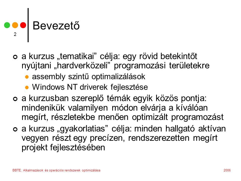 """BBTE, Alkalmazások és operációs rendszerek optimizálása 2 Bevezető a kurzus """"tematikai célja: egy rövid betekintőt nyújtani """"hardverközeli programozási területekre assembly szintű optimalizálások Windows NT driverek fejlesztése a kurzusban szereplő témák egyik közös pontja: mindenikük valamilyen módon elvárja a kíválóan megírt, részletekbe menően optimizált programozást a kurzus """"gyakorlatias célja: minden hallgató aktívan vegyen részt egy precízen, rendszerezetten megírt projekt fejlesztésében"""