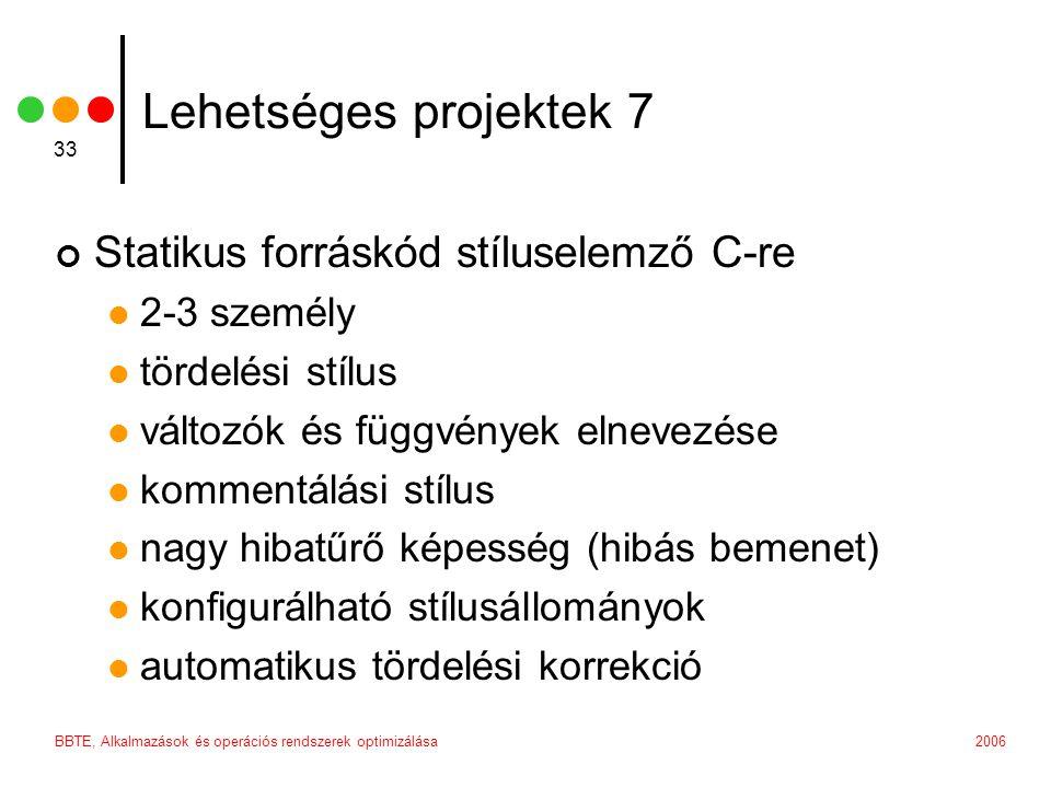 2006BBTE, Alkalmazások és operációs rendszerek optimizálása 33 Lehetséges projektek 7 Statikus forráskód stíluselemző C-re 2-3 személy tördelési stílus változók és függvények elnevezése kommentálási stílus nagy hibatűrő képesség (hibás bemenet) konfigurálható stílusállományok automatikus tördelési korrekció