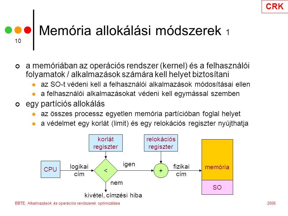 CRK 2006BBTE, Alkalmazások és operációs rendszerek optimizálása 10 Memória allokálási módszerek 1 a memóriában az operációs rendszer (kernel) és a felhasználói folyamatok / alkalmazások számára kell helyet biztosítani az SO-t védeni kell a felhasználói alkalmazások módosításai ellen a felhasználói alkalmazásokat védeni kell egymással szemben egy partíciós allokálás az összes processz egyetlen memória partícióban foglal helyet a védelmet egy korlát (limit) és egy relokációs regiszter nyújthatja CPU < korlát regiszter relokációs regiszter + memória kivétel, címzési hiba logikai cím nem igen fizikai cím SO