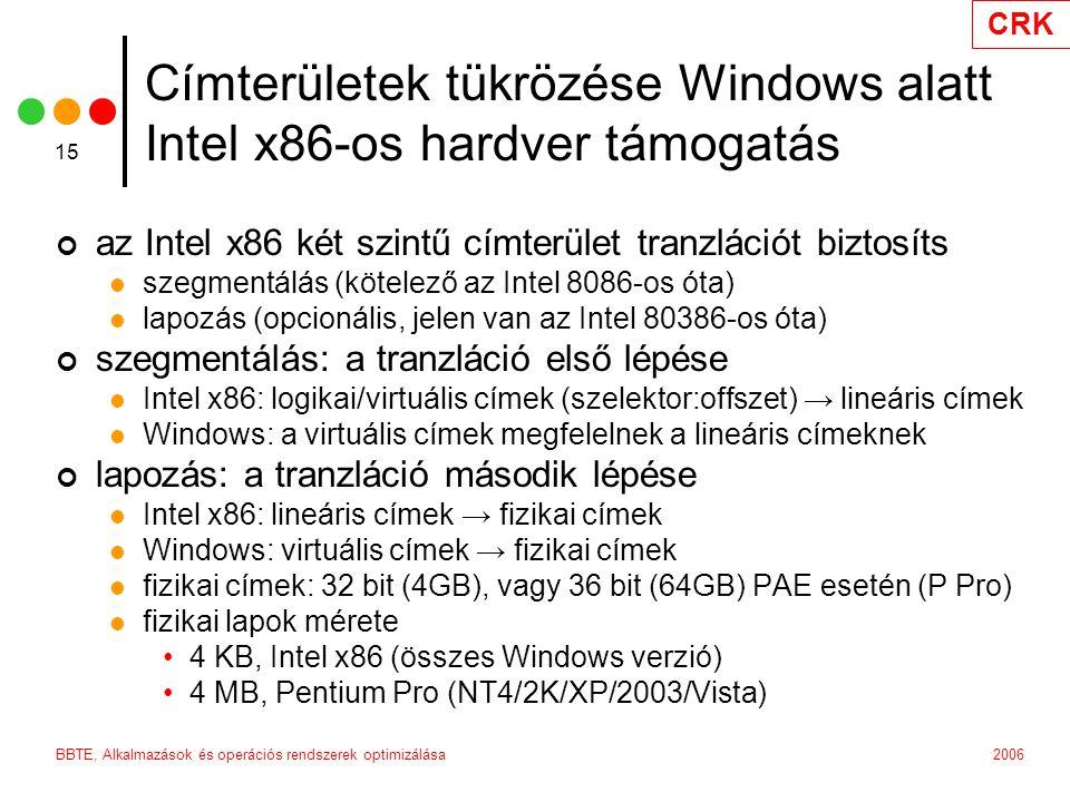 CRK 2006BBTE, Alkalmazások és operációs rendszerek optimizálása 15 Címterületek tükrözése Windows alatt Intel x86-os hardver támogatás az Intel x86 két szintű címterület tranzlációt biztosíts szegmentálás (kötelező az Intel 8086-os óta) lapozás (opcionális, jelen van az Intel 80386-os óta) szegmentálás: a tranzláció első lépése Intel x86: logikai/virtuális címek (szelektor:offszet) → lineáris címek Windows: a virtuális címek megfelelnek a lineáris címeknek lapozás: a tranzláció második lépése Intel x86: lineáris címek → fizikai címek Windows: virtuális címek → fizikai címek fizikai címek: 32 bit (4GB), vagy 36 bit (64GB) PAE esetén (P Pro) fizikai lapok mérete 4 KB, Intel x86 (összes Windows verzió) 4 MB, Pentium Pro (NT4/2K/XP/2003/Vista)