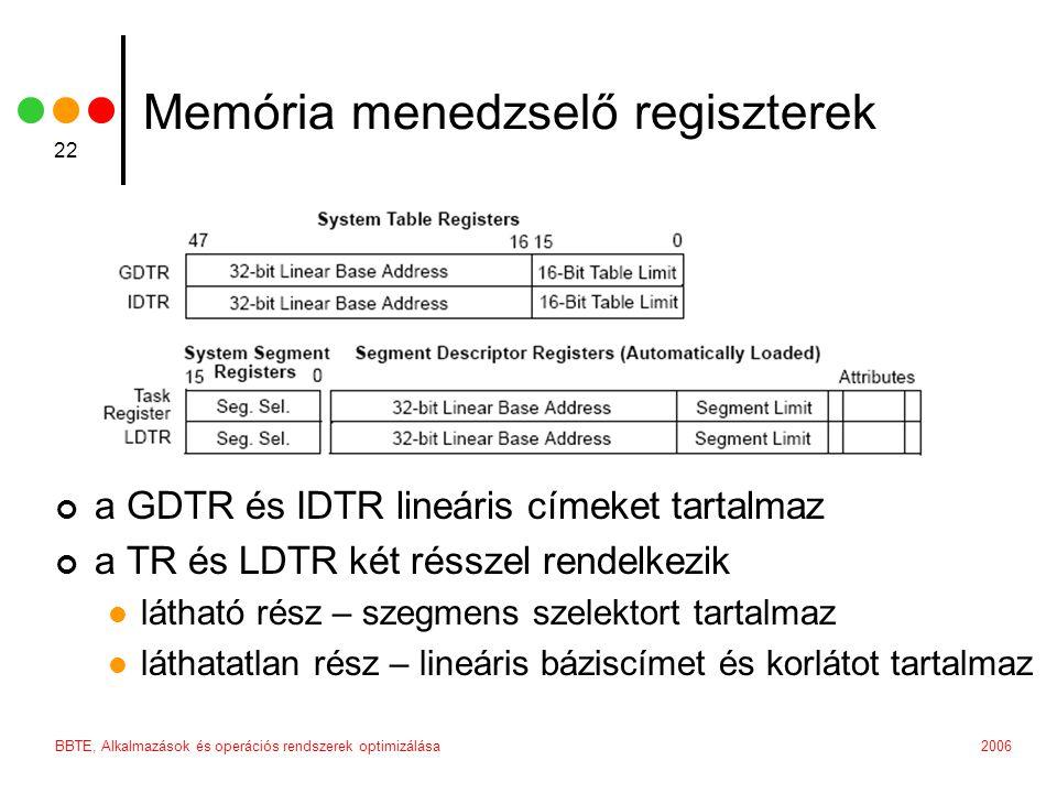 2006BBTE, Alkalmazások és operációs rendszerek optimizálása 22 Memória menedzselő regiszterek a GDTR és IDTR lineáris címeket tartalmaz a TR és LDTR két résszel rendelkezik látható rész – szegmens szelektort tartalmaz láthatatlan rész – lineáris báziscímet és korlátot tartalmaz