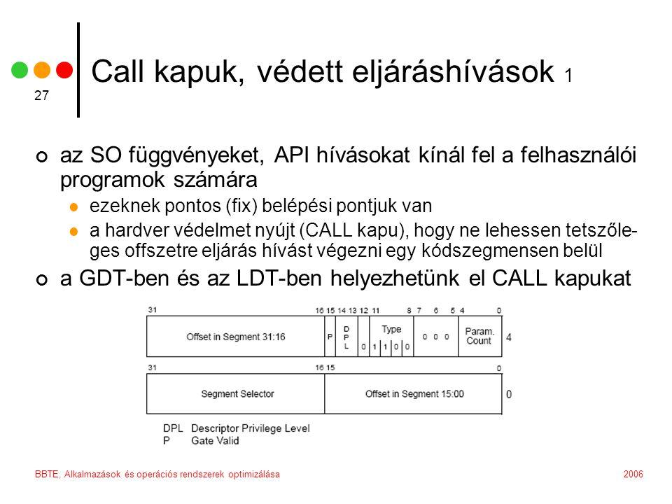 2006BBTE, Alkalmazások és operációs rendszerek optimizálása 27 Call kapuk, védett eljáráshívások 1 az SO függvényeket, API hívásokat kínál fel a felhasználói programok számára ezeknek pontos (fix) belépési pontjuk van a hardver védelmet nyújt (CALL kapu), hogy ne lehessen tetszőle- ges offszetre eljárás hívást végezni egy kódszegmensen belül a GDT-ben és az LDT-ben helyezhetünk el CALL kapukat